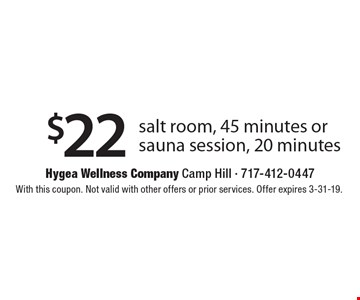 $22 salt room, 45 minutes or sauna session, 20 minutes. With this coupon. Not valid with other offers or prior services. Offer expires 3-31-19.