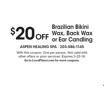 $20 OFF Brazilian Bikini Wax, Back Wax or Ear Candling. With this coupon. One per person. Not valid with other offers or prior services. Expires 3-22-19. Go to LocalFlavor.com for more coupons.