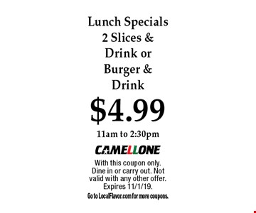 $4.99 Lunch Specials 2 Slices & Drink or Burger & Drink 11am to 2:30pm. With this coupon only.Dine in or carry out. Not valid with any other offer. Expires 11/1/19.Go to LocalFlavor.com for more coupons.