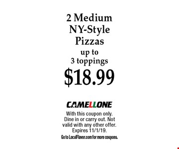 $18.99 2 Medium NY-Style Pizzas up to 3 toppings. With this coupon only.Dine in or carry out. Not valid with any other offer. Expires 11/1/19. Go to LocalFlavor.com for more coupons.
