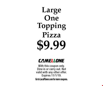 $9.99 Large One Topping Pizza. With this coupon only.Dine in or carry out. Not valid with any other offer. Expires 11/1/19. Go to LocalFlavor.com for more coupons.