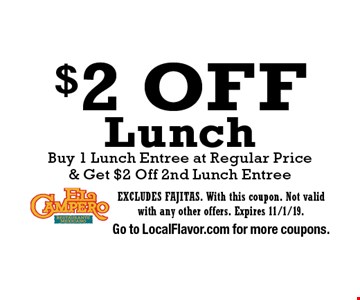 $2 Off Lunch, Buy 1 Lunch Entree at Regular Price & Get $2 Off 2nd Lunch Entree. EXCLUDES FAJITAS. With this coupon. Not valid with any other offers. Expires 11/1/19. Go to LocalFlavor.com for more coupons.