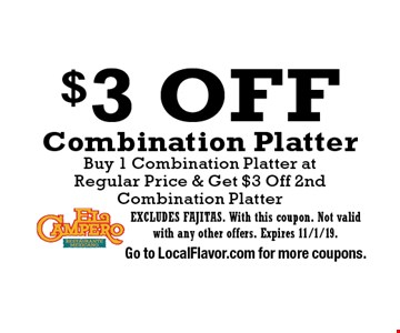 $3 Off Combination Platter, Buy 1 Combination Platter at Regular Price & Get $3 Off 2nd Combination Platter. EXCLUDES FAJITAS. With this coupon. Not valid with any other offers. Expires 11/1/19. Go to LocalFlavor.com for more coupons.