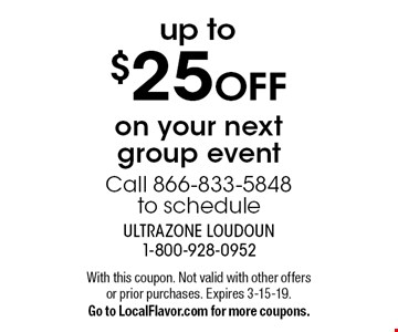 Up to$25 off on your next group event Call 866-833-5848 to schedule. With this coupon. Not valid with other offers or prior purchases. Expires 3-15-19. Go to LocalFlavor.com for more coupons.