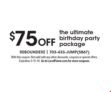 $75 OFF the ultimate birthday party package. With this coupon. Not valid with any other discounts, coupons or special offers. Expiration 3-15-19. Go to LocalFlavor.com for more coupons.