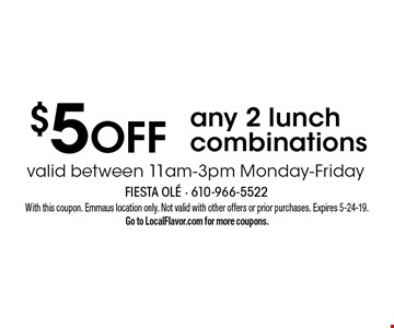 $5 OFF any 2 lunch combinations valid between 11am-3pm Monday-Friday. With this coupon. Emmaus location only. Not valid with other offers or prior purchases. Expires 5-24-19. Go to LocalFlavor.com for more coupons.