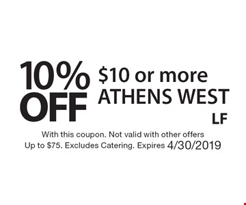 10% OFF $10 or more. With this coupon. Not valid with other offers. Up to $75. Excludes Catering. Expires 4/30/2019. ATHENS WEST LF