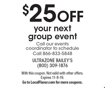 $25 off your next group event. Call our events coordinator to schedule. Call 866-833-5848. With this coupon. Not valid with other offers. Expires 11-8-19. Go to LocalFlavor.com for more coupons.