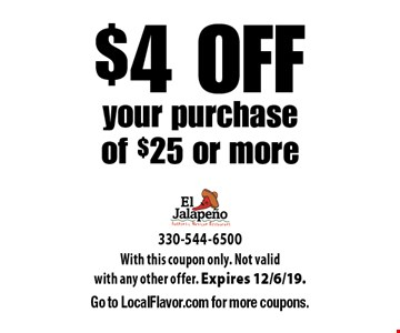 $4 OFF your purchase of $25 or more. With this coupon only. Not valid with any other offer. Expires 12/6/19. Go to LocalFlavor.com for more coupons.