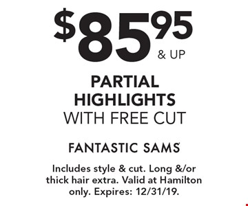 $85.95 & up partial highlights with free cut. Includes style & cut. Long &/or thick hair extra. Valid at Hamilton only. Expires: 2/9/20.