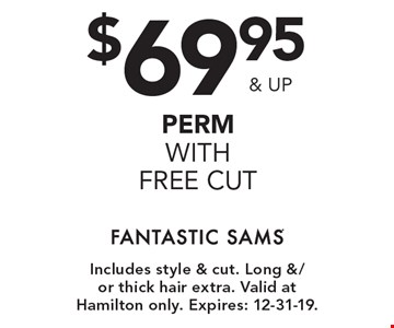 $69.95 & up perm with free cut. Includes style & cut. Long &/or thick hair extra. Valid at Hamilton only. Expires: 12-31-19.