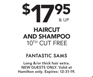 $17.95 & up haircut and shampoo 10th cut free. Long &/or thick hair extra.New guests only. Valid at Hamilton only. Expires: 12-31-19.