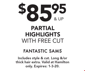 $85.95 & up partial highlights with free cut. Includes style & cut. Long &/or thick hair extra. Valid at Hamilton only. Expires: 1-3-20.