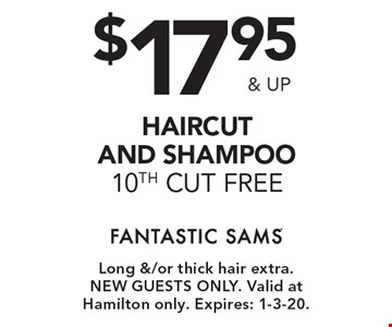 $17.95 & up haircut and shampoo 10th cut free. Long &/or thick hair extra.New guests only. Valid at Hamilton only. Expires: 1-3-20.
