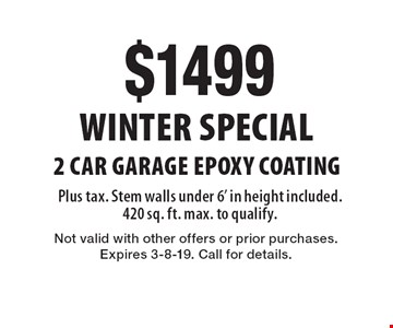 WINTER Special: $1499 for 2 Car Garage Epoxy Coating, Plus tax. Stem walls under 6' in height included. 420 sq. ft. max. to qualify.. Not valid with other offers or prior purchases. Expires 3-8-19. Call for details.
