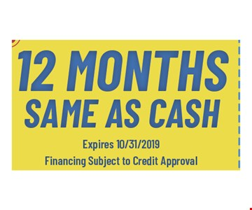 12 months same as cash Expires10/31/19 Financing subject to credit approval