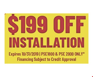 $199 off installation Expires10/31/19 - PSE1800 and PSE2000 only Financing subject to credit approval