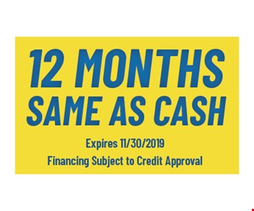 12 months same as cash. Expires 11/30/19. Financing subject to credit approval