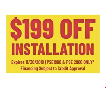 $199 off installation. Expires 11/30/19 - PSE1800 and PSE2000 only Financing subject to credit approval.