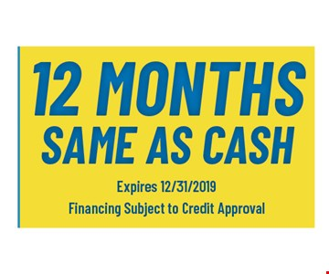 12 months same as cash. Expires12/31/19. Financing subject to credit approval.