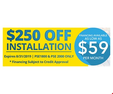 $250 off installation.Expires 08/31/19. PSE1800 & PSE2000 only. Financing subject to Credit Approval. Financing as low as $59 per month.