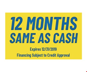 12 months same as cash.Expires12/31/19. Financing subject to credit approval.