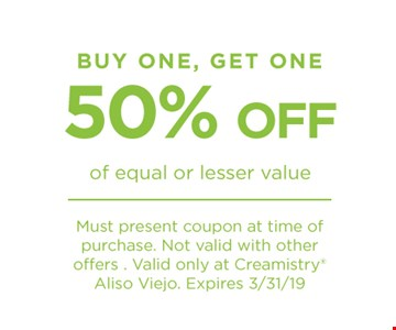 Buy one get one 50% off of equal or lesser value Must present coupon at time of purchase. Not valid with other offers. Valid only at Creamistry Aliso Viejo. Expires 3/31/19
