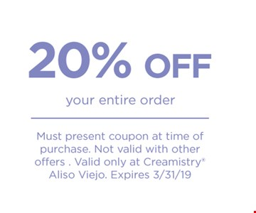20% off your entire order Must present coupon at time of purchase. Not valid with other offers. Valid only at Creamistry Aliso Viejo. Expires 3/31/19