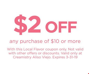 $2 Off any purchase of $10 or more with this Local Flavor coupon only. Not valid with other offers or discounts. Valid only at Creamistry Aliso Viejo. Expires 3-31-19.