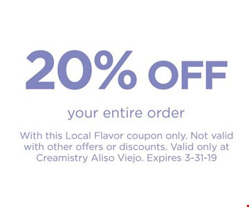 20% Off your entire order with this Local Flavor coupon only. Not valid with other offers or discounts. Valid only at Creamistry Aliso Viejo. Expires 3-31-19.