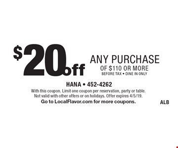$20 off any purchase of $110 or more. Before tax - dine in only. With this coupon. Limit one coupon per reservation, party or table. Not valid with other offers or on holidays. Offer expires 4/5/19. Go to LocalFlavor.com for more coupons. ALB