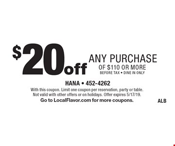 $20 off any purchase of $110 or more. Before tax. Dine in only. With this coupon. Limit one coupon per reservation, party or table. Not valid with other offers or on holidays. Offer expires 5/17/19. Go to LocalFlavor.com for more coupons. ALB