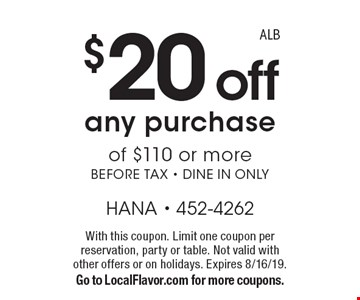 $20 off any purchase of $110 or more, before tax. Dine in only. With this coupon. Limit one coupon per reservation, party or table. Not valid with other offers or on holidays. Expires 8/16/19. Go to LocalFlavor.com for more coupons. ALB