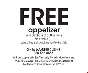FREE appetizer with purchase of $50 or more, max. value $10. Order online at ginzacuisine.com/wethersfield. With this coupon. Valid Sun-Thurs only. Not valid with other offers. Valid at Ginza Wethersfield location only. Not valid on holidays or on Valentine's day. Exp. 3-22-19.
