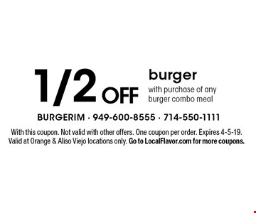 1/2 off burger with purchase of any burger combo meal. With this coupon. Not valid with other offers. One coupon per order. Expires 4-5-19. Valid at Orange & Aliso Viejo locations only. Go to LocalFlavor.com for more coupons.