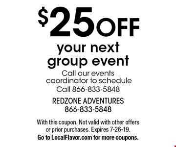 $25 OFF your next group event. Call our events coordinator to scheduleCall 866-833-5848. With this coupon. Not valid with other offers or prior purchases. Expires 7-26-19. Go to LocalFlavor.com for more coupons.