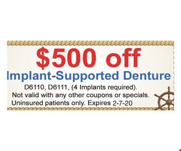 $500 off implant-supported denture. D6110, D6111, (4 Implants required). Not valid with any other coupons or specials. Uninsured patients only.