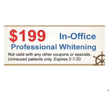 $199 In-office professional whitening. Not valid with any other coupons or specials. Uninsured patients only.