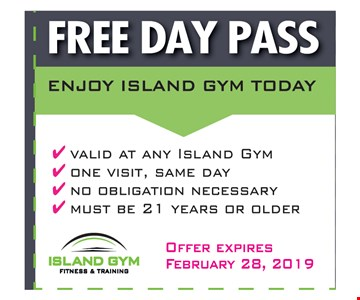 FREE DAY PASS valid at any Island Gym - one visit, same day- no obligation necessary - must be 21 years or older. Offer Expires 2/28/19.