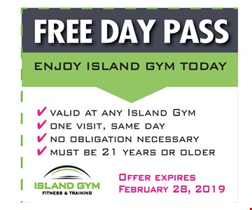 FREEDAY PASSvalid at any Island Gym - one visit, same day- no obligation necessary - must be 21 years or older. Offer Expires 2/28/19.