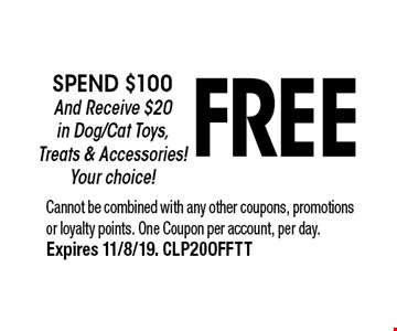 FREE spend $100 And Receive $20 in Dog/Cat Toys, Treats & Accessories!  Your choice!. Cannot be combined with any other coupons, promotions or loyalty points. One Coupon per account, per day.Expires 11/8/19. CLP20OFFTT