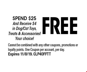 FREE spend $25 And Receive $4 in Dog/Cat Toys, Treats & Accessories!  Your choice!. Cannot be combined with any other coupons, promotions or loyalty points. One Coupon per account, per day.Expires 11/8/19. CLP4OFFTT