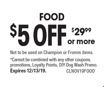 $5 OFF $29.99 or more FOOD. Not to be used on Champion or Fromm items. *Cannot be combined with any other coupons, promotions, Loyalty Points, DIY Dog Wash Promo. Expires 12/13/19. CLNOV19FOOD