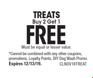TREATS Buy 2 Get 1 FREE. Must be equal or lesser value. *Cannot be combined with any other coupons, promotions, Loyalty Points, DIY Dog Wash Promo. Expires 12/13/19. CLNOV19TREAT