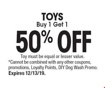 Buy 1 Get 1 50% OFFTOYS. *Cannot be combined with any other coupons, promotions, Loyalty Points, DIY Dog Wash Promo. Expires 12/13/19. Toy must be equal or lesser value.