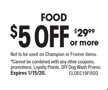 $5 OFF $29.99 or more FOOD Not to be used on Champion or Fromm items.. *Cannot be combined with any other coupons, promotions, Loyalty Points, DIY Dog Wash Promo.Expires 1/15/20. CLDEC19FOOD