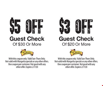 $5 off guest check of $30 or more. $3 off guest check of $20 or more. With this coupon only. Valid Sun-Thurs Only.Not valid with Margarita specials or any other offers. One coupon per customer. Not good with any other offer. Expires 2/7/20. With this coupon only. Valid Sun-Thurs Only. Not valid with Margarita specials or any other offers. One coupon per customer. Not good with any other offer. Expires 2/7/20