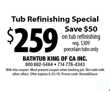 $259 Tub Refinishing Special Save $50 on tub refinishing. Reg. $309. Porcelain tubs only. With this coupon. Must present coupon when booking job. Not valid with other offers. Offer expires 8-23-19. Promo code: Home&Decor