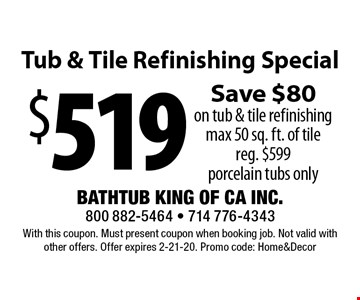 $519 Tub & Tile Refinishing Special. Save $80 on tub & tile refinishing. Max 50 sq. ft. of tile. Reg. $599 porcelain tubs only. With this coupon. Must present coupon when booking job. Not valid with other offers. Offer expires 2-21-20. Promo code: Home&Decor