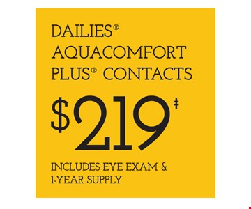 Dailies Aquacomfort Plus Contacts $219 Includes Eye Exam & 1-Year Supply. Frames from select group with single-vision lenses. With purchase of complete pair of eyeglasses or an annual supply of contact lenses. Contact lens exam additional. With purchase of frame and lenses. Some exclusions apply. Offer for new DAILIES wearers only. With purchase of (8) 90 packs of DAILIES AquaComfort Plus contact lenses. $200 rebate will be sent in the form of a prepaid Visa card to the address provided on the rebate form. Visit DAILIESCHOICE.com for full terms and conditions. On purchase of complete pair of prescription eyeglasses. Valid at Yonkers location only. Offers cannot be combined with insurance. Other restrictions may apply. See store for details. Limited time offers.